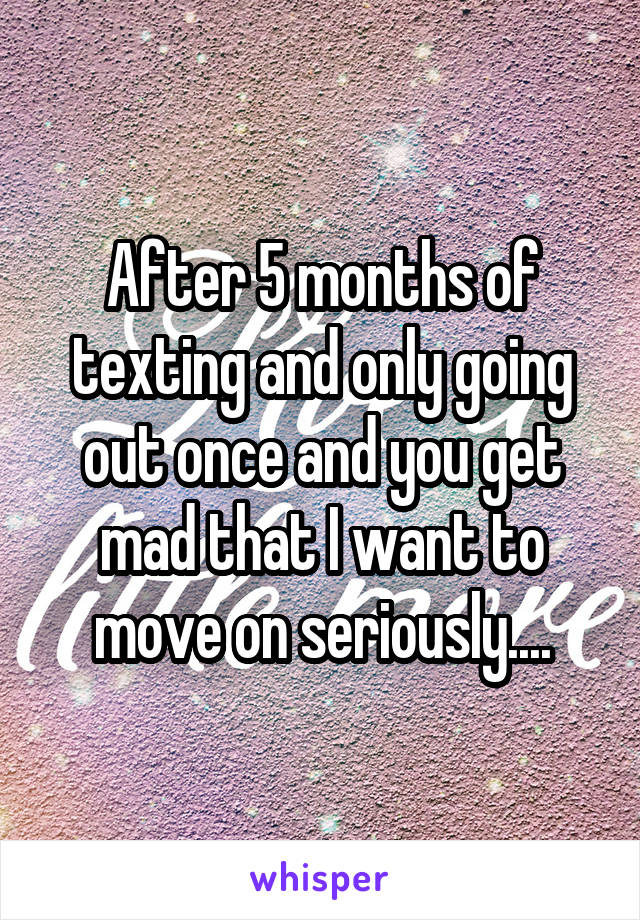 After 5 months of texting and only going out once and you get mad that I want to move on seriously....