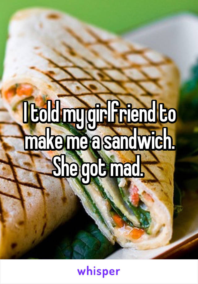 I told my girlfriend to make me a sandwich. She got mad.