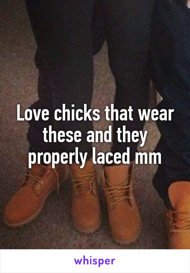 Love chicks that wear these and they properly laced mm