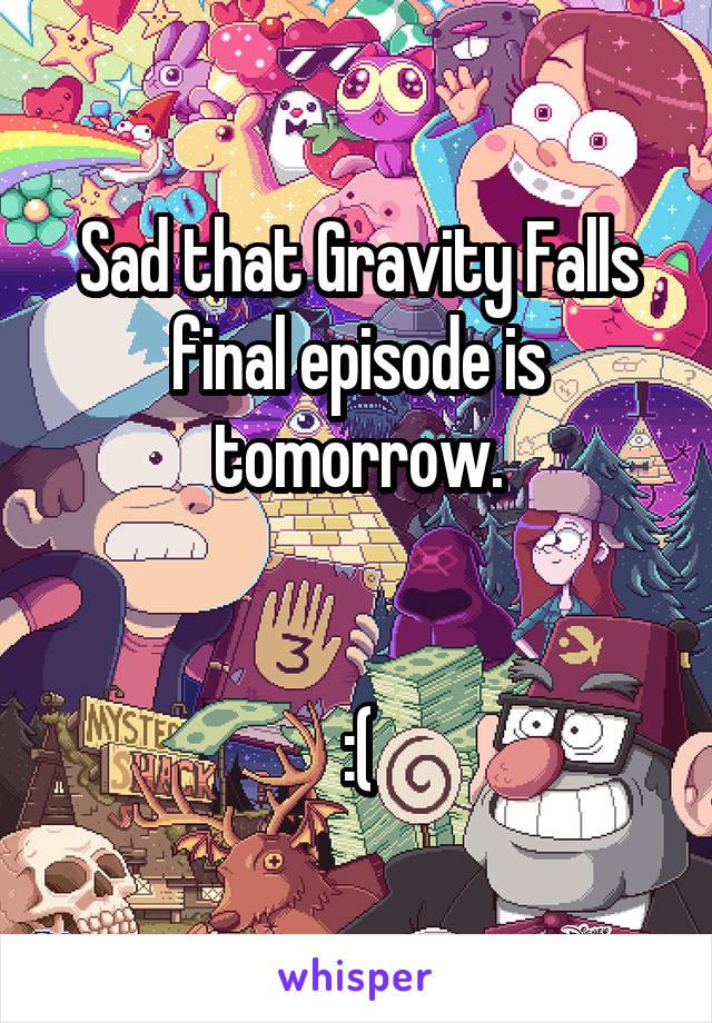 Sad that Gravity Falls final episode is tomorrow.   :(