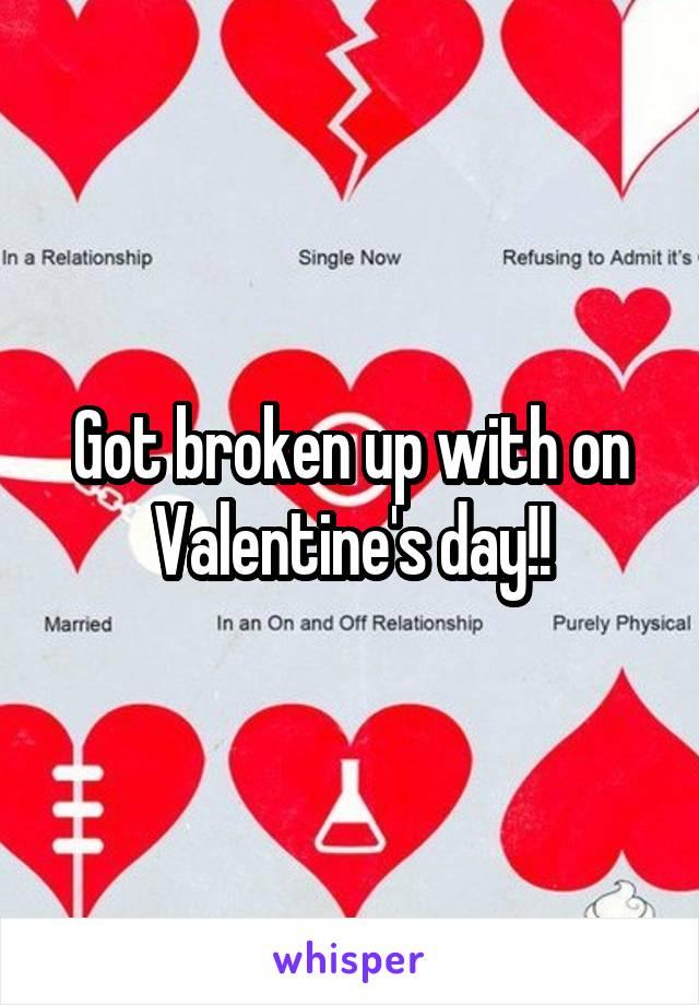 Got broken up with on Valentine's day!!