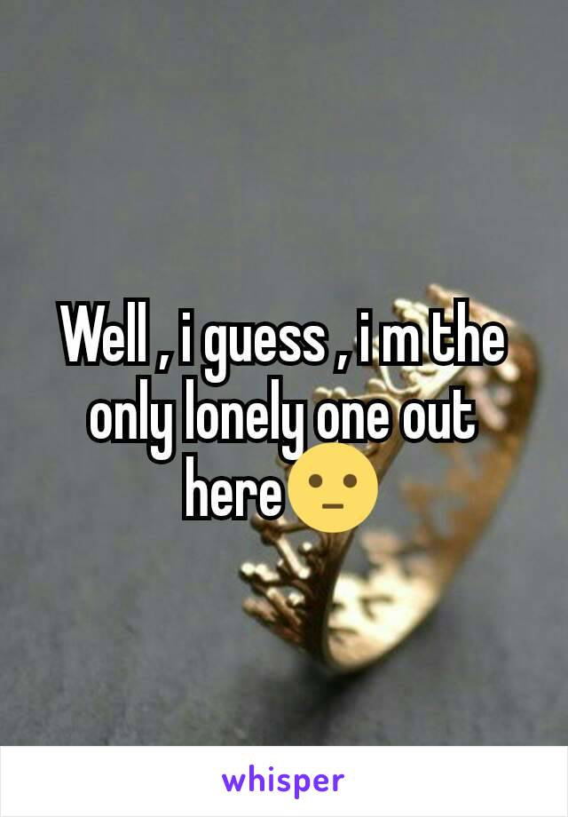 Well , i guess , i m the only lonely one out here😐