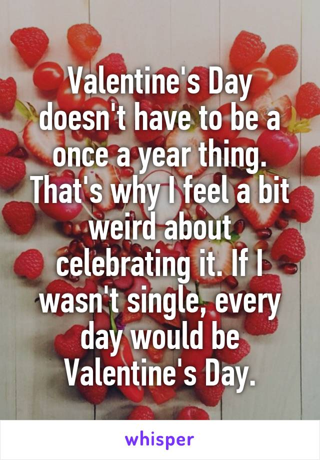 Valentine's Day doesn't have to be a once a year thing. That's why I feel a bit weird about celebrating it. If I wasn't single, every day would be Valentine's Day.