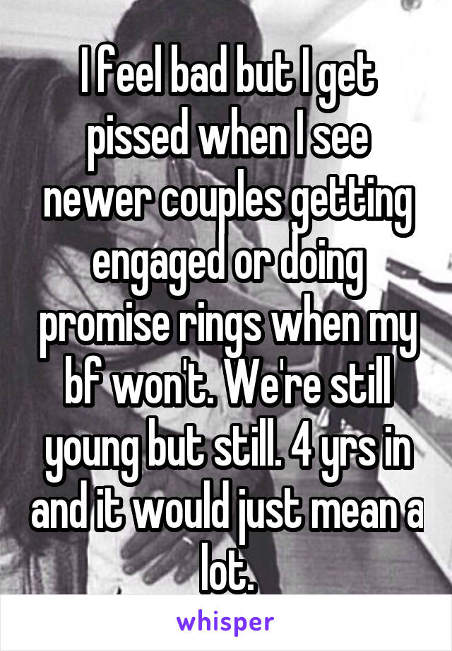I feel bad but I get pissed when I see newer couples getting engaged or doing promise rings when my bf won't. We're still young but still. 4 yrs in and it would just mean a lot.