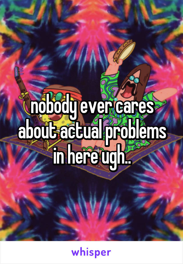 nobody ever cares about actual problems in here ugh..