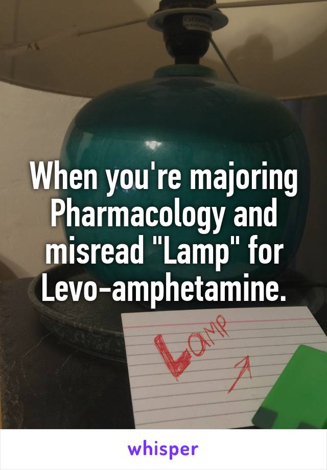 "When you're majoring Pharmacology and misread ""Lamp"" for Levo-amphetamine."