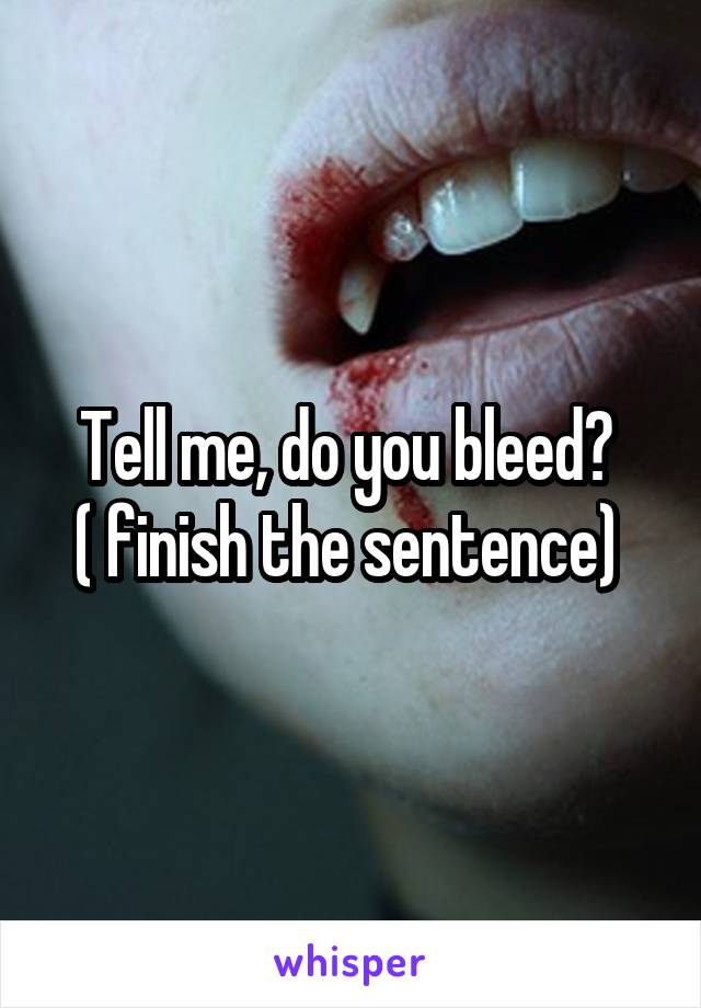 Tell me, do you bleed?  ( finish the sentence)