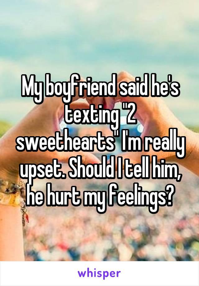 "My boyfriend said he's texting ""2 sweethearts"" I'm really upset. Should I tell him, he hurt my feelings?"