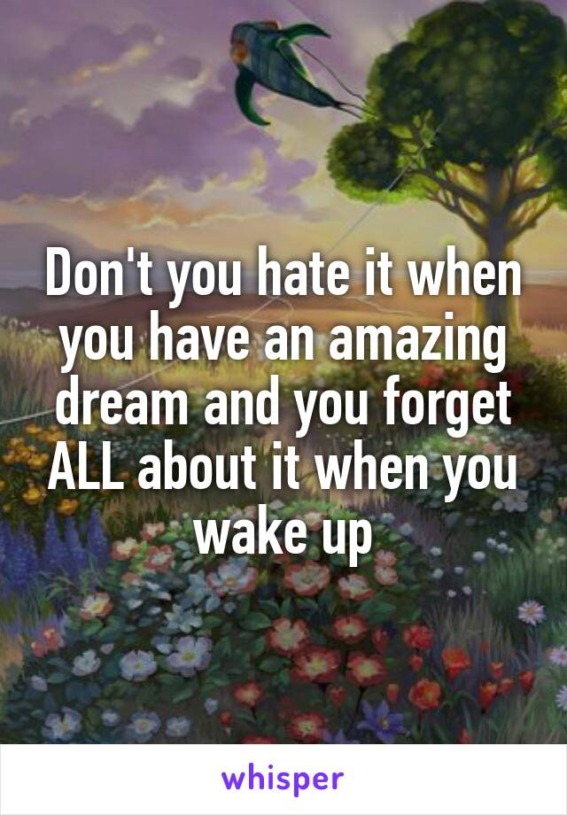 Don't you hate it when you have an amazing dream and you forget ALL about it when you wake up
