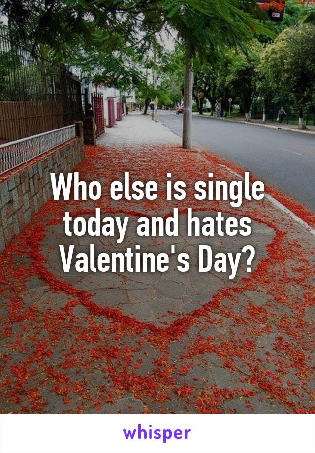 Who else is single today and hates Valentine's Day?