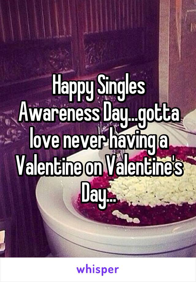 Happy Singles Awareness Day...gotta love never having a Valentine on Valentine's Day...