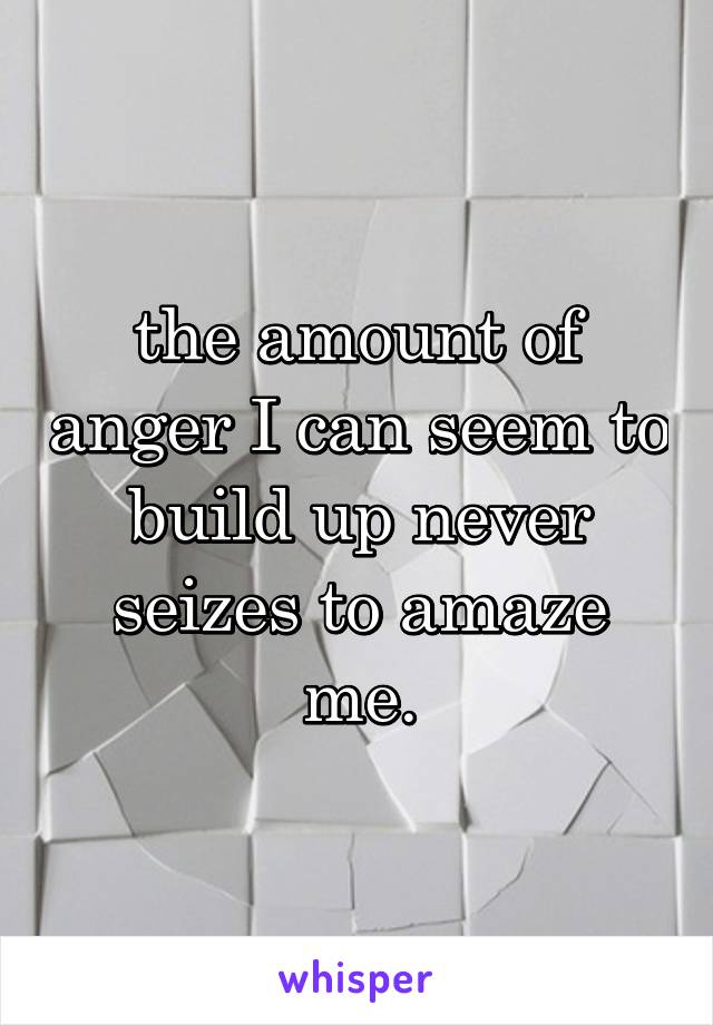 the amount of anger I can seem to build up never seizes to amaze me.