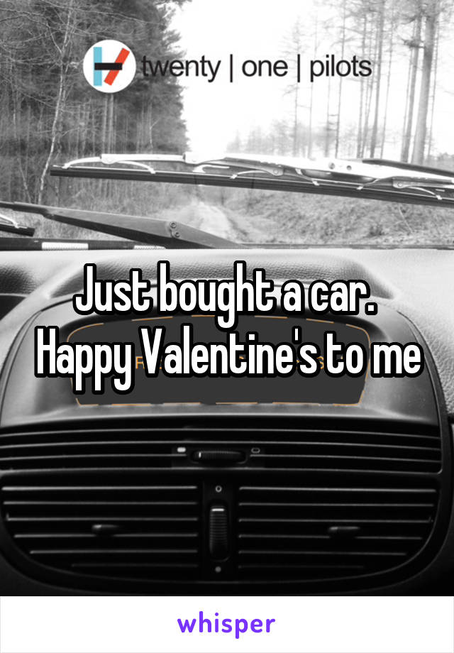Just bought a car.  Happy Valentine's to me