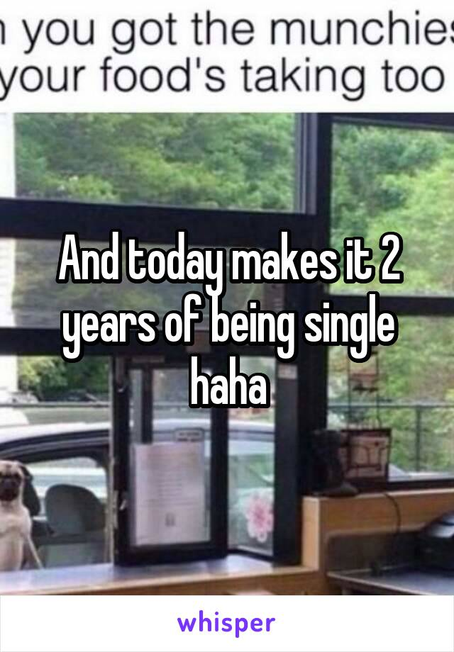 And today makes it 2 years of being single haha