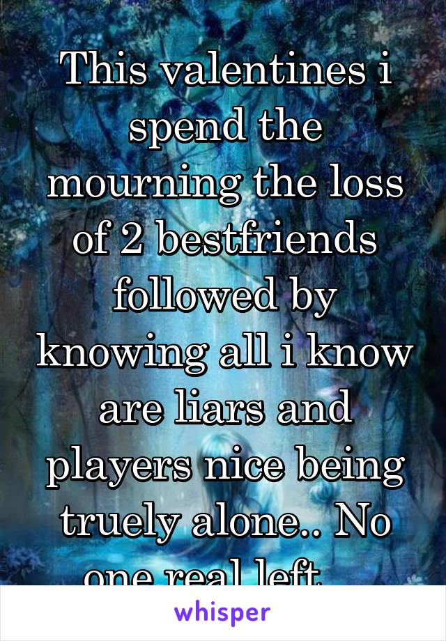 This valentines i spend the mourning the loss of 2 bestfriends followed by knowing all i know are liars and players nice being truely alone.. No one real left...
