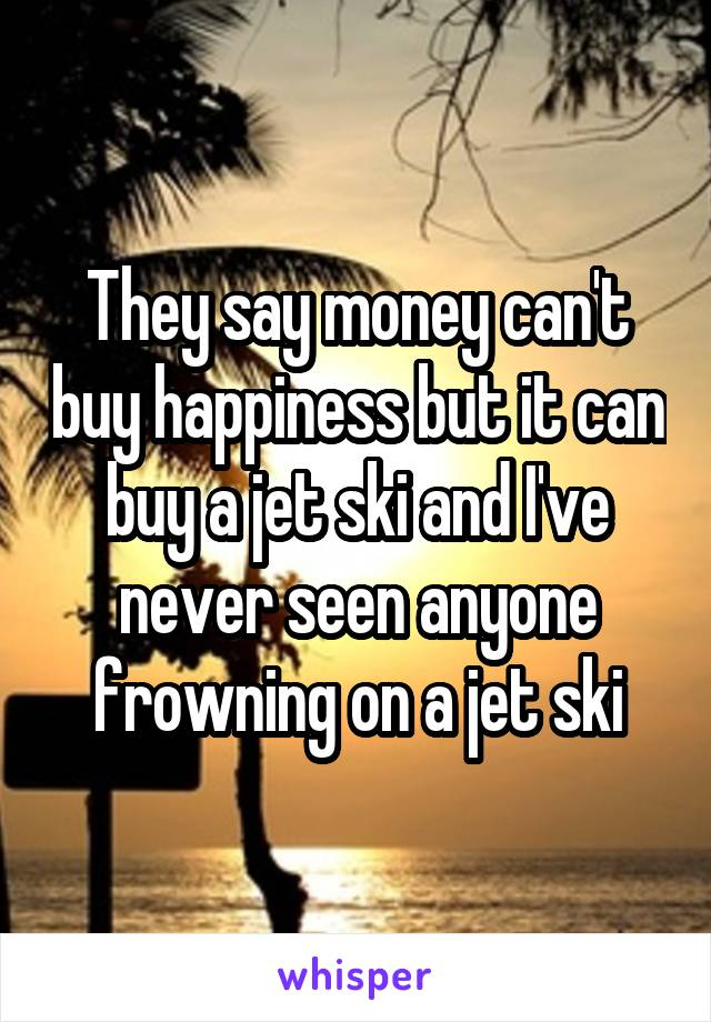 They say money can't buy happiness but it can buy a jet ski and I've never seen anyone frowning on a jet ski