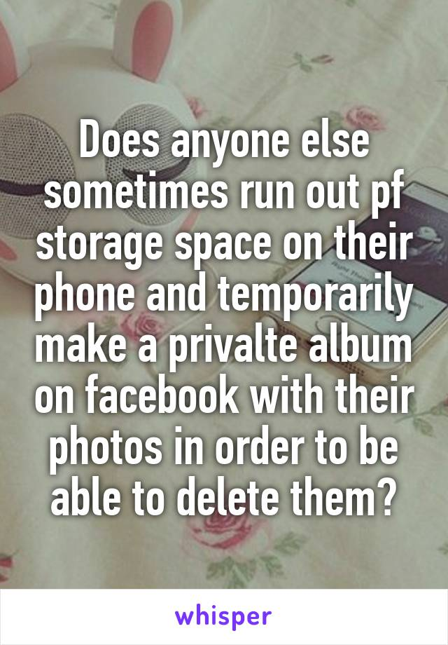 Does anyone else sometimes run out pf storage space on their phone and temporarily make a privalte album on facebook with their photos in order to be able to delete them?