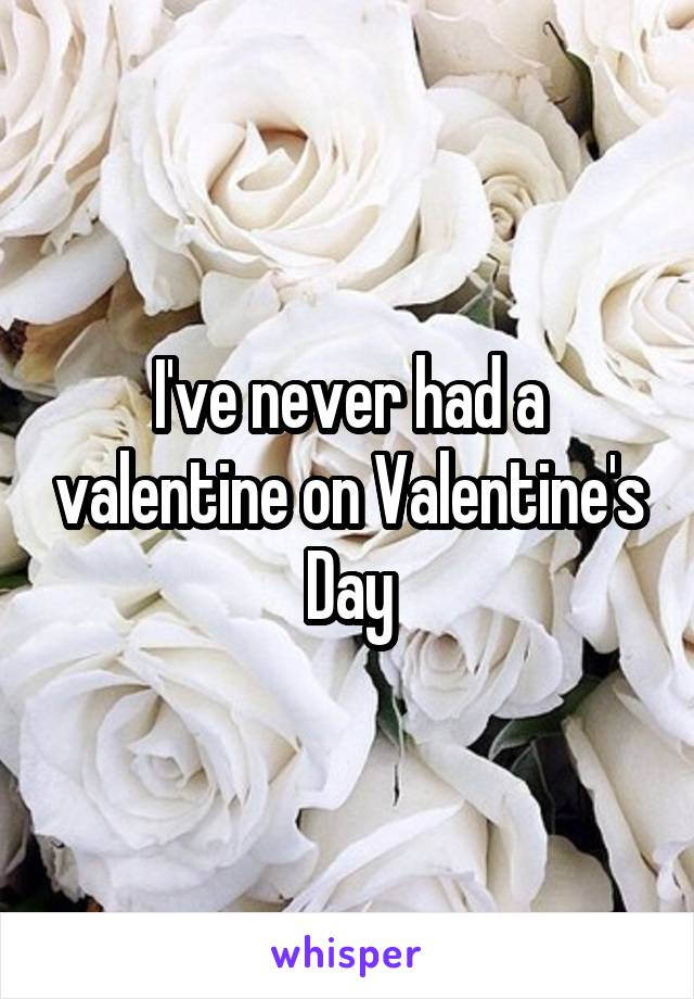 I've never had a valentine on Valentine's Day