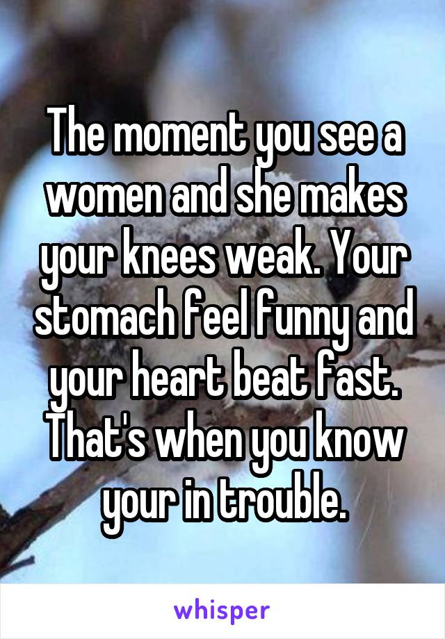 The moment you see a women and she makes your knees weak. Your stomach feel funny and your heart beat fast. That's when you know your in trouble.