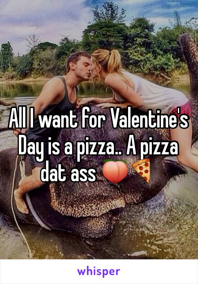 All I want for Valentine's Day is a pizza.. A pizza dat ass 🍑🍕