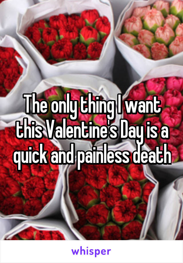 The only thing I want this Valentine's Day is a quick and painless death