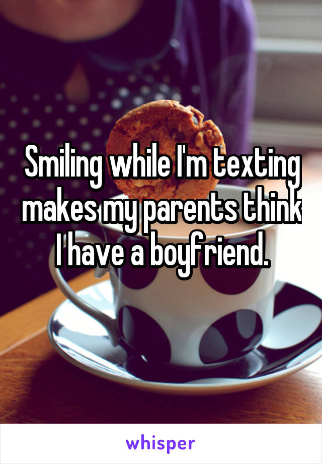 Smiling while I'm texting makes my parents think I have a boyfriend.