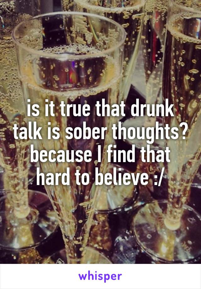 is it true that drunk talk is sober thoughts? because I find that hard to believe :/