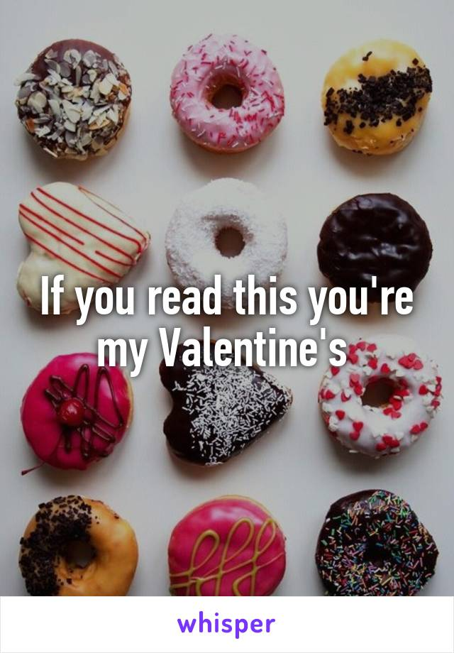 If you read this you're my Valentine's
