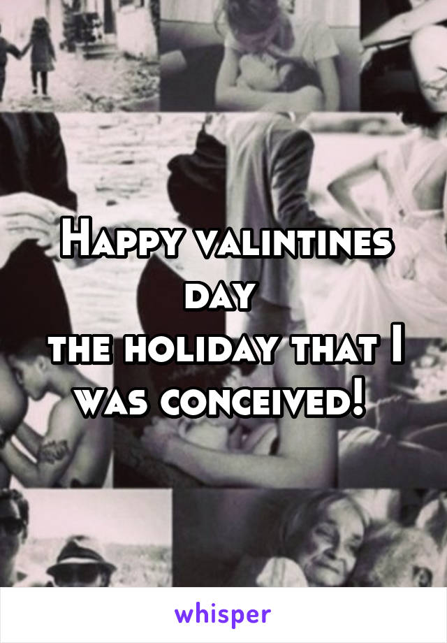 Happy valintines day  the holiday that I was conceived!