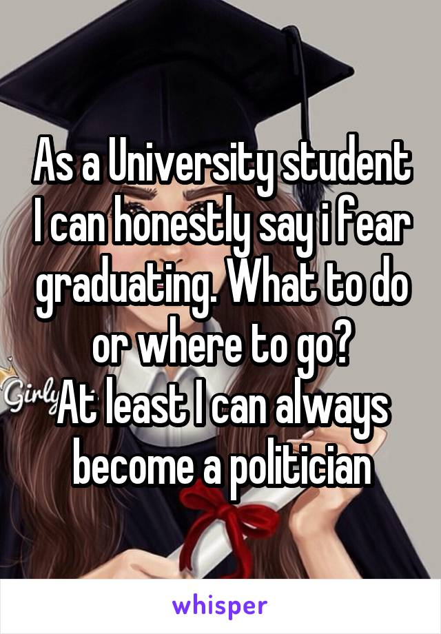 As a University student I can honestly say i fear graduating. What to do or where to go? At least I can always become a politician