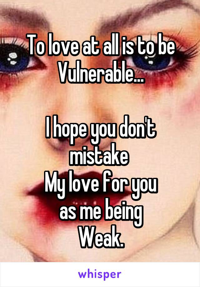 To love at all is to be Vulnerable...  I hope you don't mistake  My love for you as me being Weak.