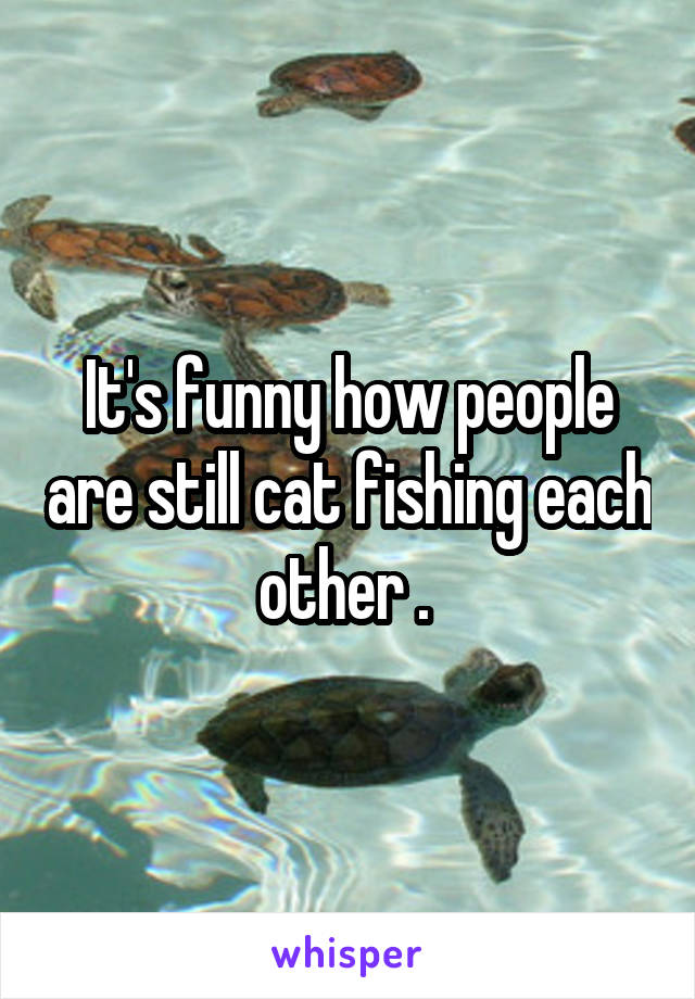 It's funny how people are still cat fishing each other .
