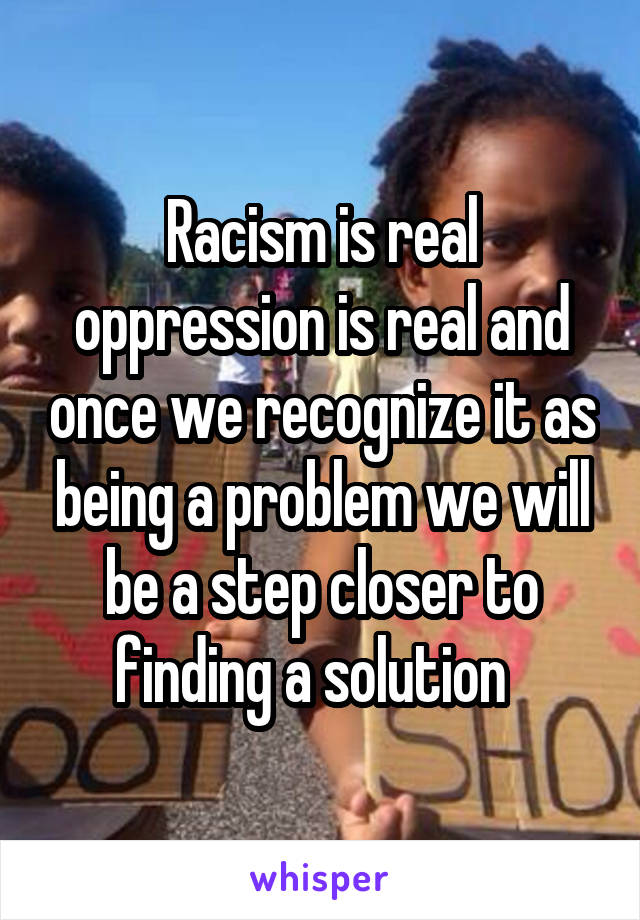 Racism is real oppression is real and once we recognize it as being a problem we will be a step closer to finding a solution