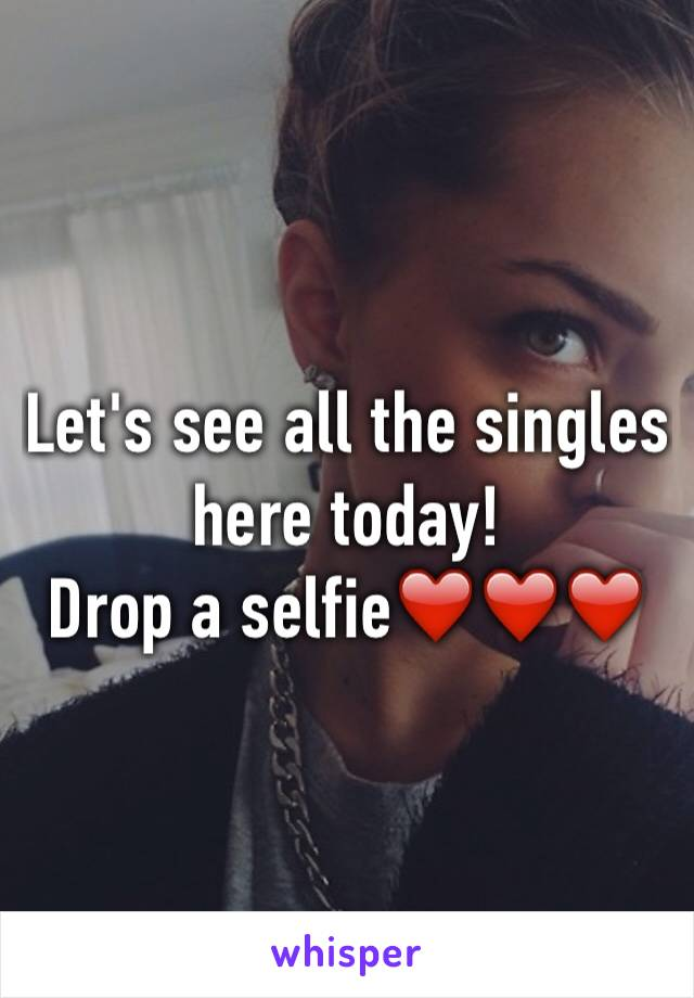 Let's see all the singles here today! Drop a selfie❤️❤️❤️