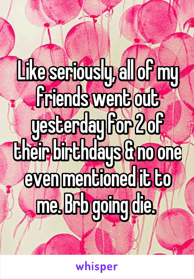 Like seriously, all of my friends went out yesterday for 2 of their birthdays & no one even mentioned it to me. Brb going die.