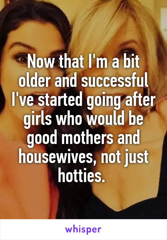 Now that I'm a bit older and successful I've started going after girls who would be good mothers and housewives, not just hotties.