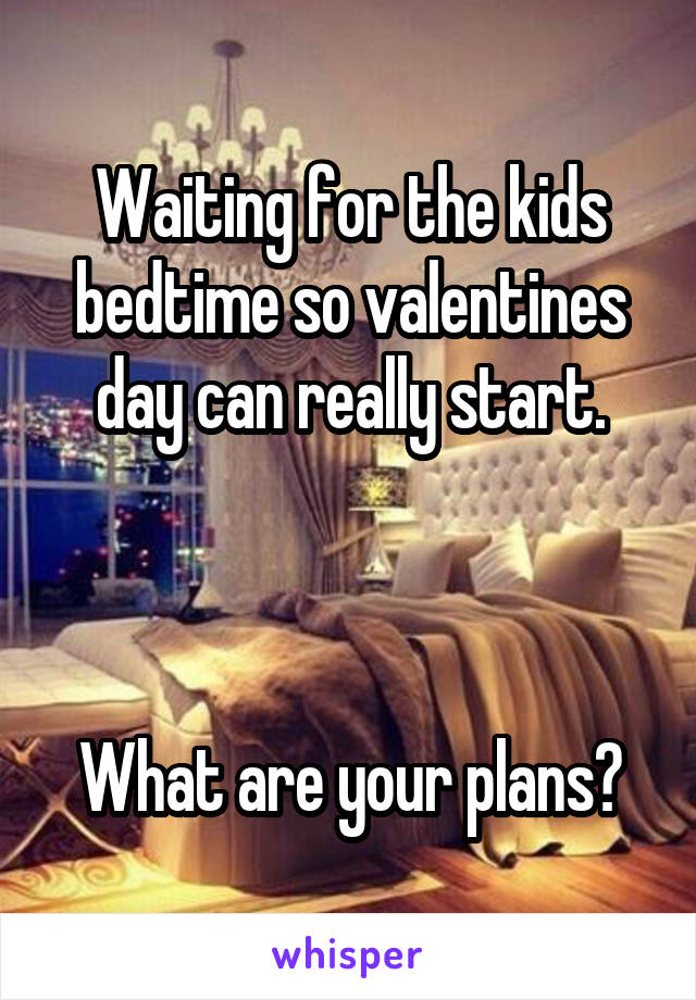 Waiting for the kids bedtime so valentines day can really start.    What are your plans?