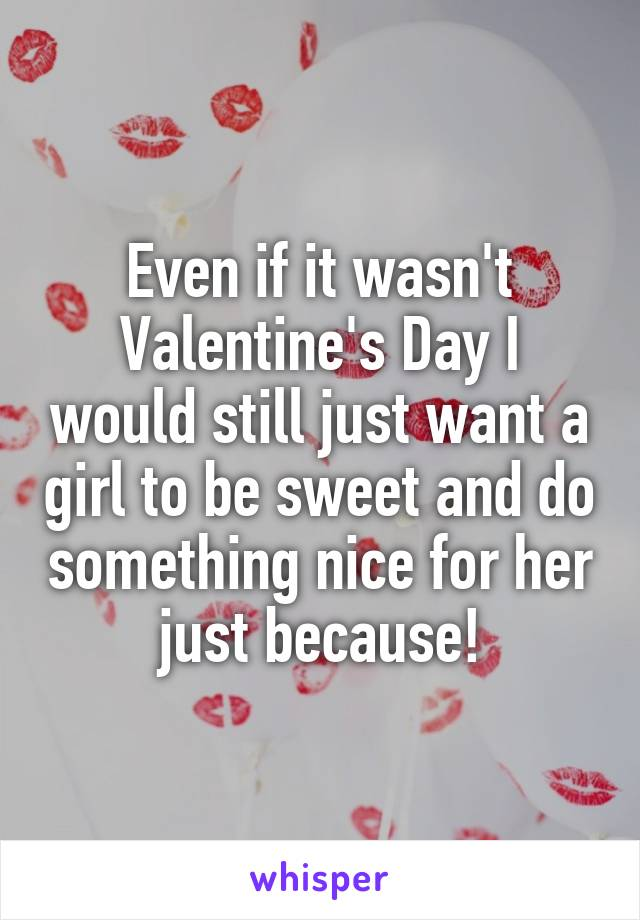 Even if it wasn't Valentine's Day I would still just want a girl to be sweet and do something nice for her just because!