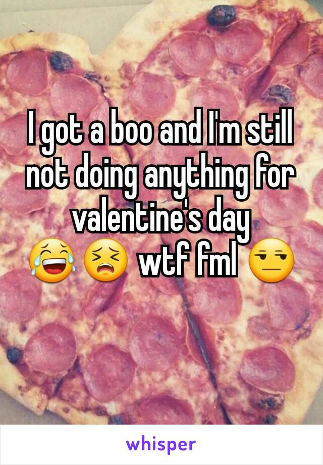 I got a boo and I'm still not doing anything for valentine's day 😂😣 wtf fml 😒