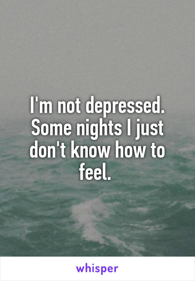 I'm not depressed. Some nights I just don't know how to feel.