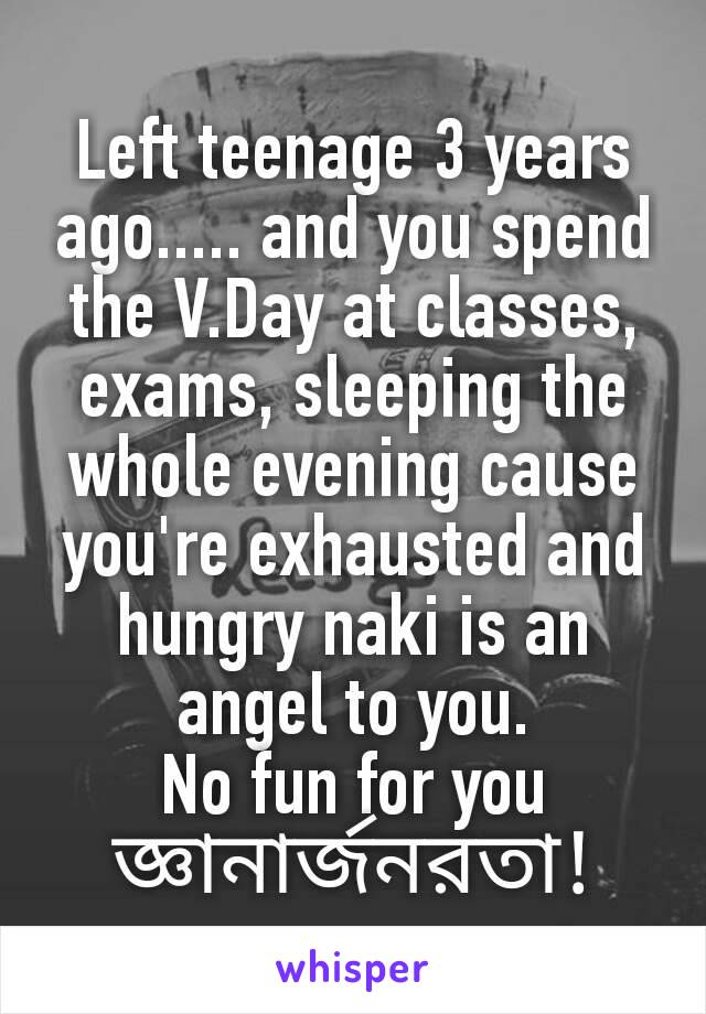 Left teenage 3 years ago..... and you spend the V.Day at classes, exams, sleeping the whole evening cause you're exhausted and hungry naki is an angel to you. No fun for you জ্ঞানার্জনরতা!