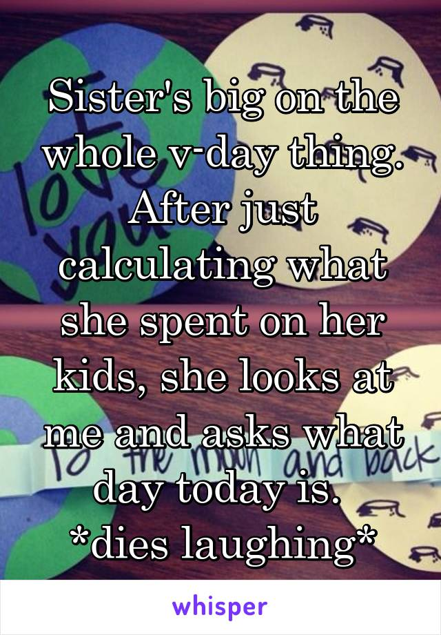 Sister's big on the whole v-day thing. After just calculating what she spent on her kids, she looks at me and asks what day today is.  *dies laughing*