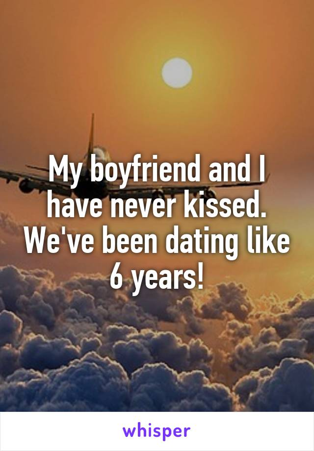My boyfriend and I have never kissed. We've been dating like 6 years!
