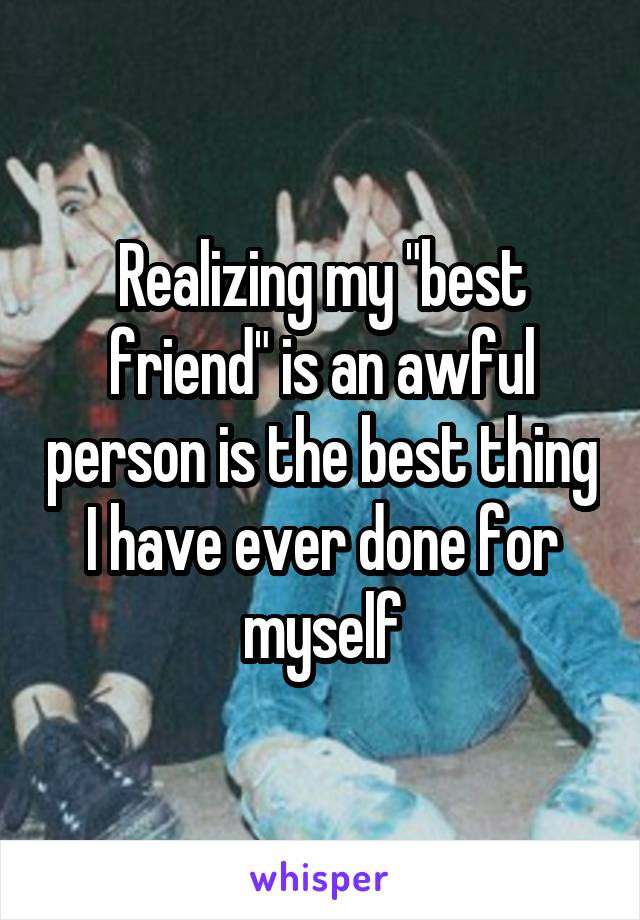 "Realizing my ""best friend"" is an awful person is the best thing I have ever done for myself"