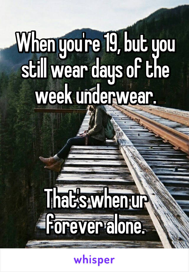 When you're 19, but you still wear days of the week underwear.    That's when ur forever alone.