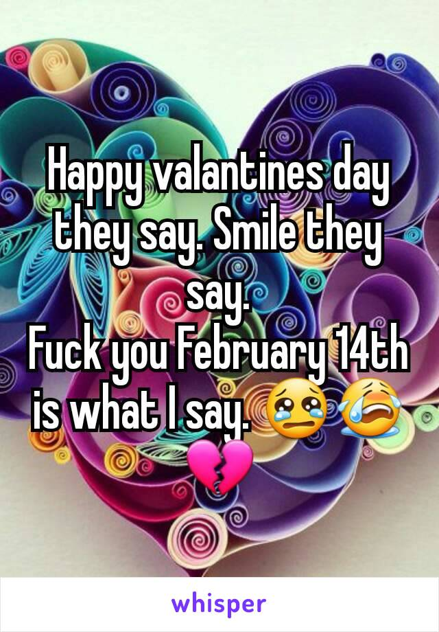 Happy valantines day they say. Smile they say. Fuck you February 14th is what I say. 😢😭💔