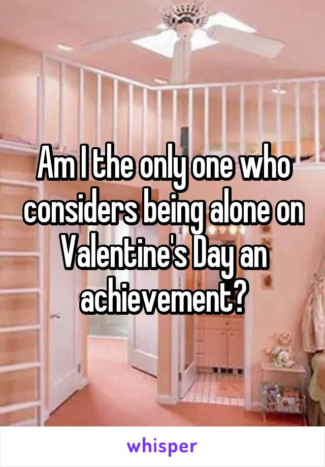 Am I the only one who considers being alone on Valentine's Day an achievement?