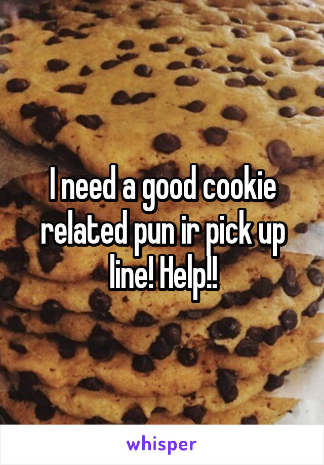 I need a good cookie related pun ir pick up line! Help!!