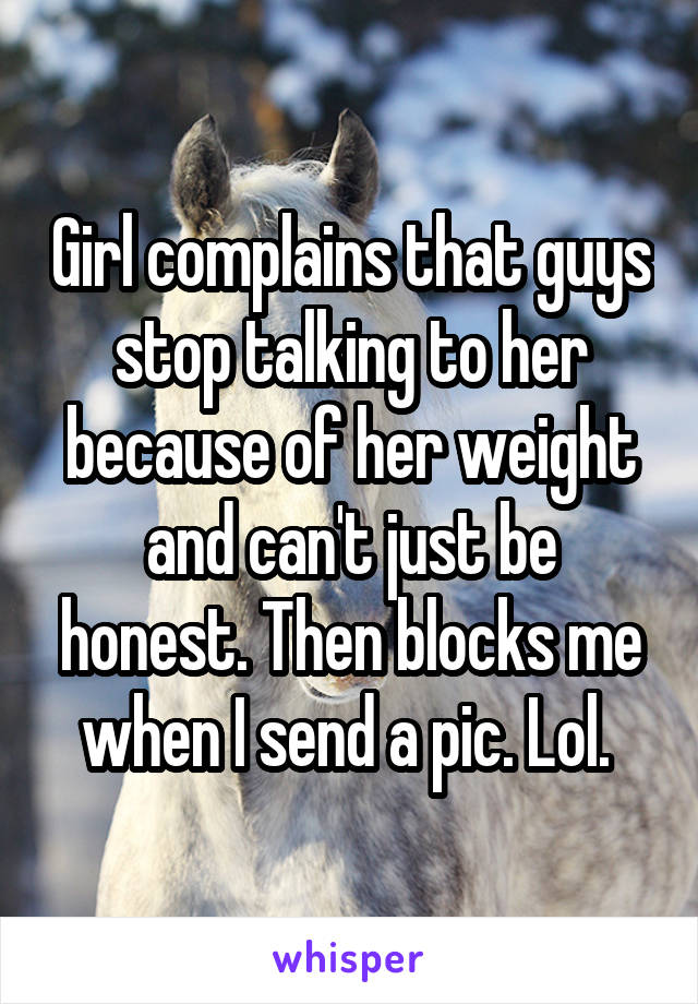 Girl complains that guys stop talking to her because of her weight and can't just be honest. Then blocks me when I send a pic. Lol.