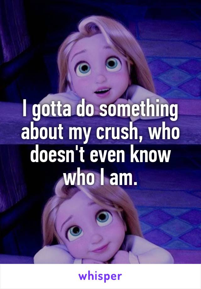 I gotta do something about my crush, who doesn't even know who I am.
